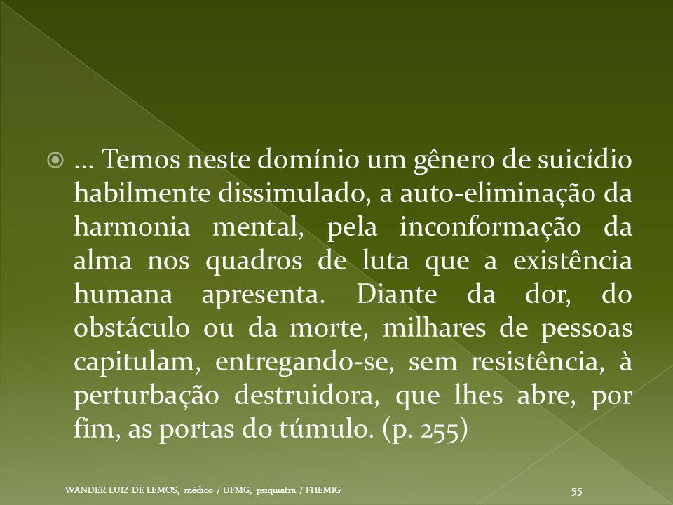 ... Temos neste domínio um gênero de suicídio habilmente dissimulado, a auto-eliminação da harmonia mental, pela inconformação da alma nos quadros de
