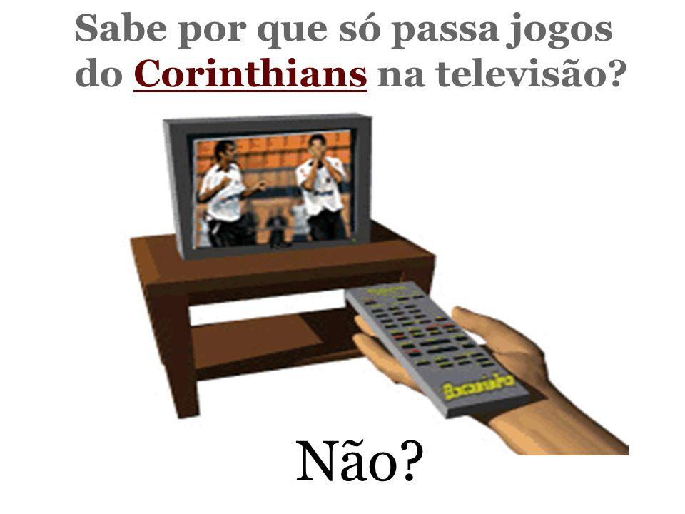 Sabe por que só passa jogos do Corinthians na televisão Não