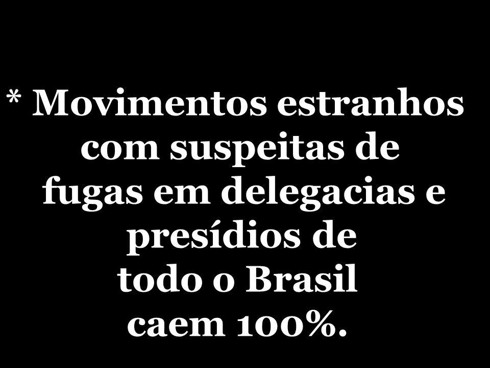 * Movimentos estranhos com suspeitas de fugas em delegacias e presídios de todo o Brasil caem 100%.