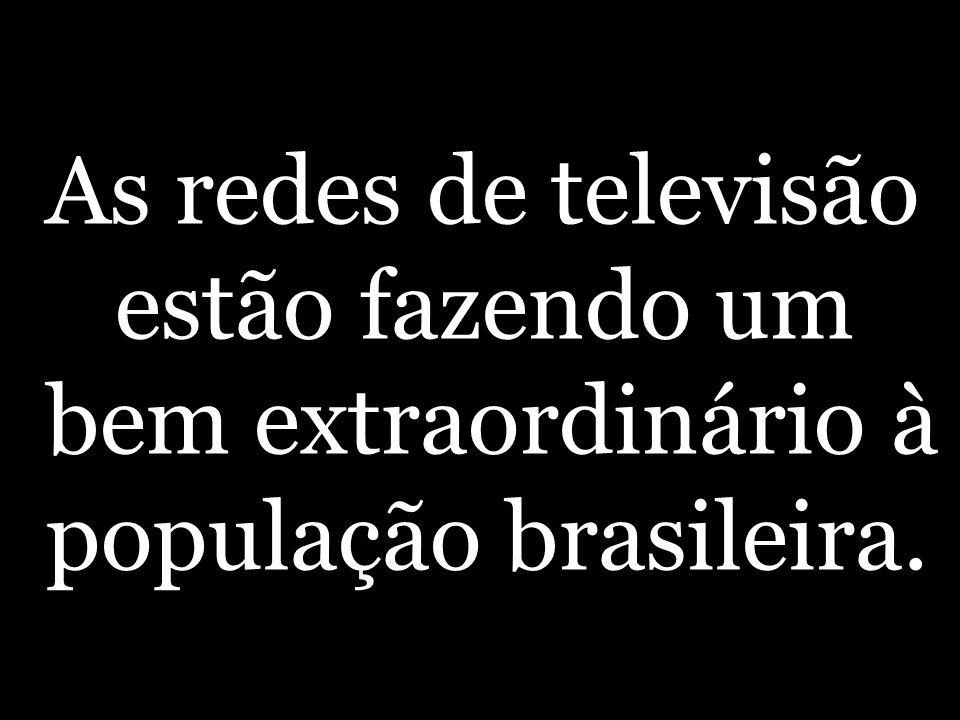 As redes de televisão estão fazendo um bem extraordinário à população brasileira.