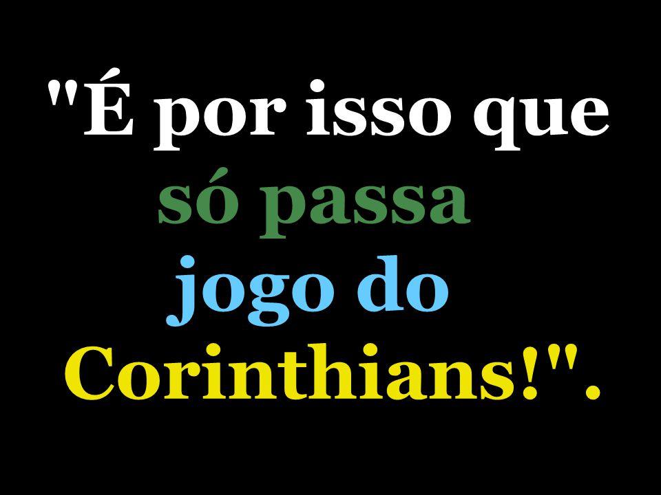 É por isso que só passa jogo do Corinthians! .