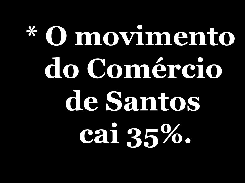 * O movimento do Comércio de Santos cai 35%.