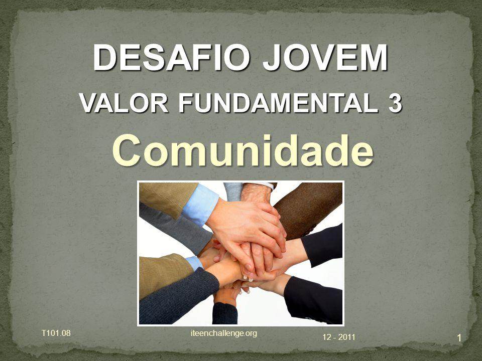 12 - 2011 T101.08 iteenchallenge.org 1 DESAFIO JOVEM VALOR FUNDAMENTAL 3 Comunidade