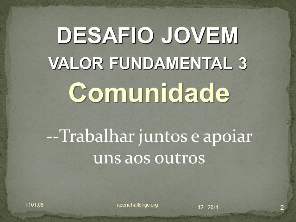 12 - 2011 T101.08 iteenchallenge.org 2 DESAFIO JOVEM VALOR FUNDAMENTAL 3 Comunidade --Trabalhar juntos e apoiar uns aos outros