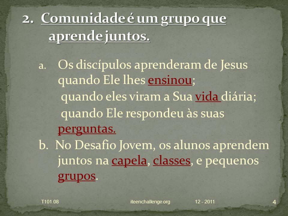 a. Os discípulos aprenderam de Jesus quando Ele lhes ensinou; quando eles viram a Sua vida diária; quando Ele respondeu às suas perguntas. b. No Desaf