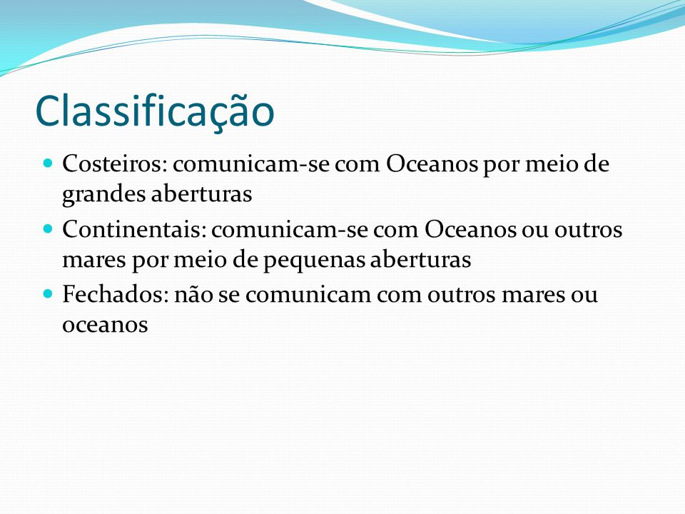 Classificação CCosteiros: comunicam-se com Oceanos por meio de grandes aberturas CContinentais: comunicam-se com Oceanos ou outros mares por meio