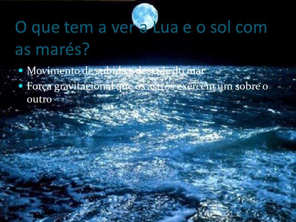 O que tem a ver a Lua e o sol com as marés? MMovimento de subida e descida do mar FForça gravitacional que os astros exercem um sobre o outro
