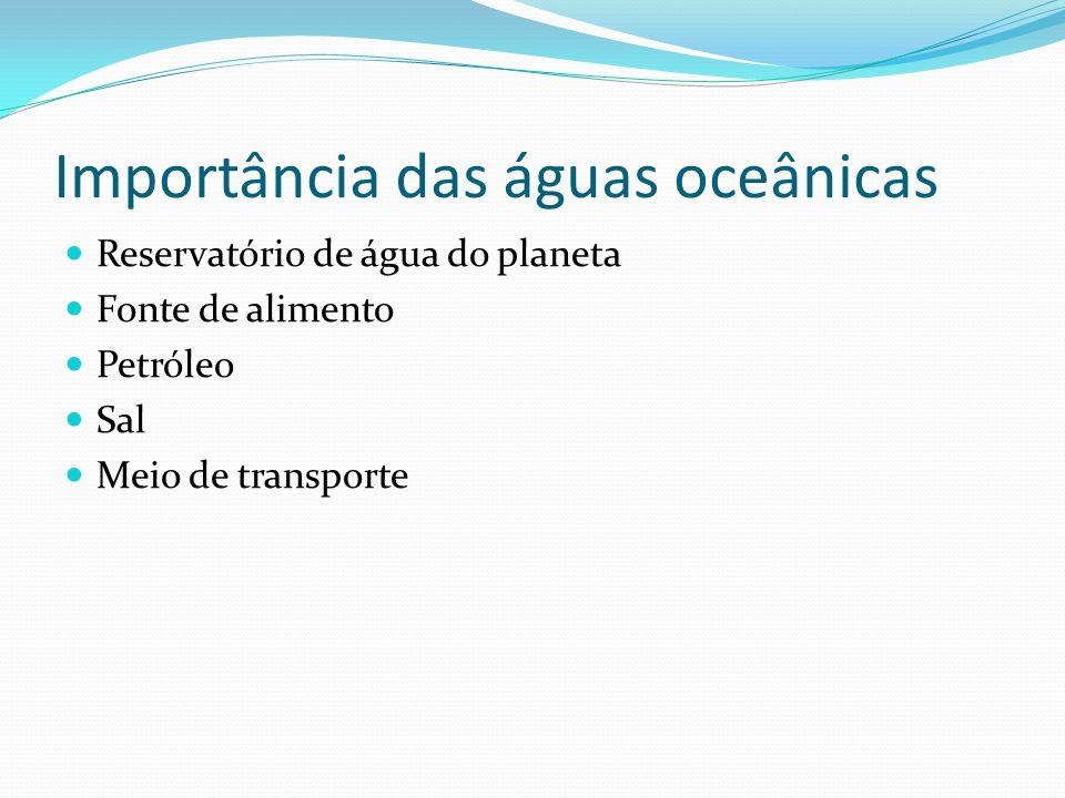 Importância das águas oceânicas  Reservatório de água do planeta  Fonte de alimento  Petróleo  Sal  Meio de transporte