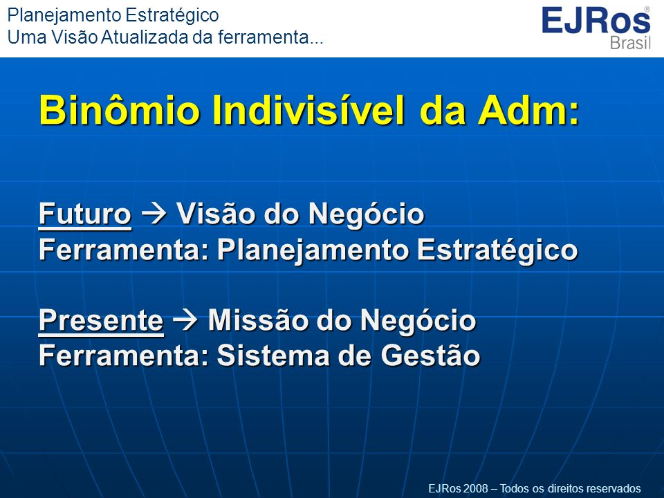 EJRos 2008 – Todos os direitos reservados Planejamento Estratégico Uma Visão Atualizada da ferramenta... Binômio Indivisível da Adm: Futuro  Visão do