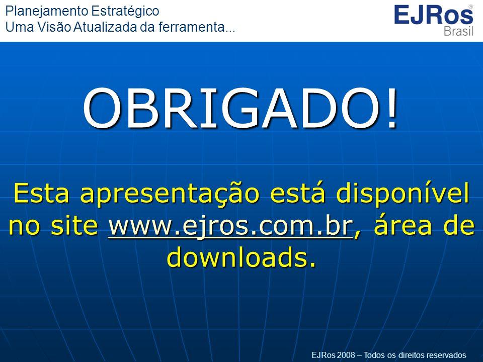EJRos 2008 – Todos os direitos reservados Planejamento Estratégico Uma Visão Atualizada da ferramenta...OBRIGADO! Esta apresentação está disponível no