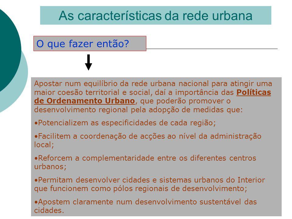 As características da rede urbana O que fazer então? Apostar num equilíbrio da rede urbana nacional para atingir uma maior coesão territorial e social