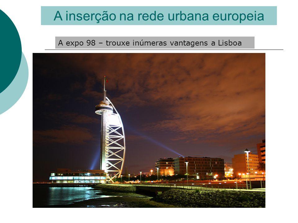 A inserção na rede urbana europeia A expo 98 – trouxe inúmeras vantagens a Lisboa