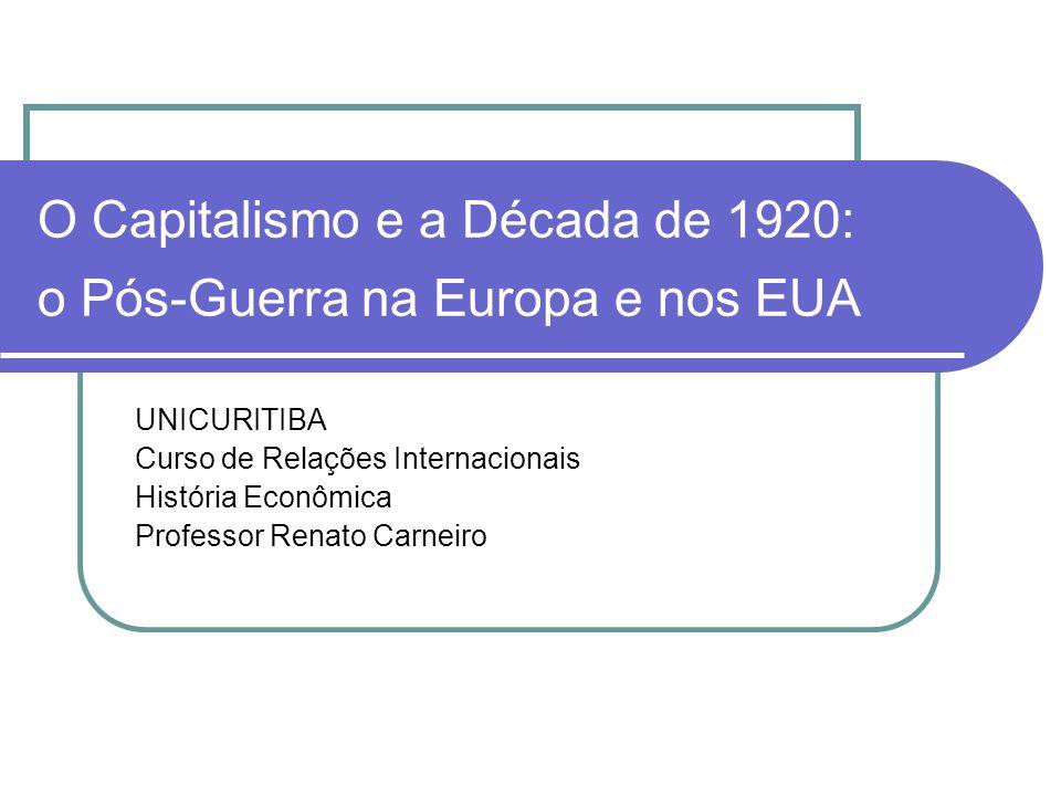 O Capitalismo e a Década de 1920: o Pós-Guerra na Europa e nos EUA UNICURITIBA Curso de Relações Internacionais História Econômica Professor Renato Ca