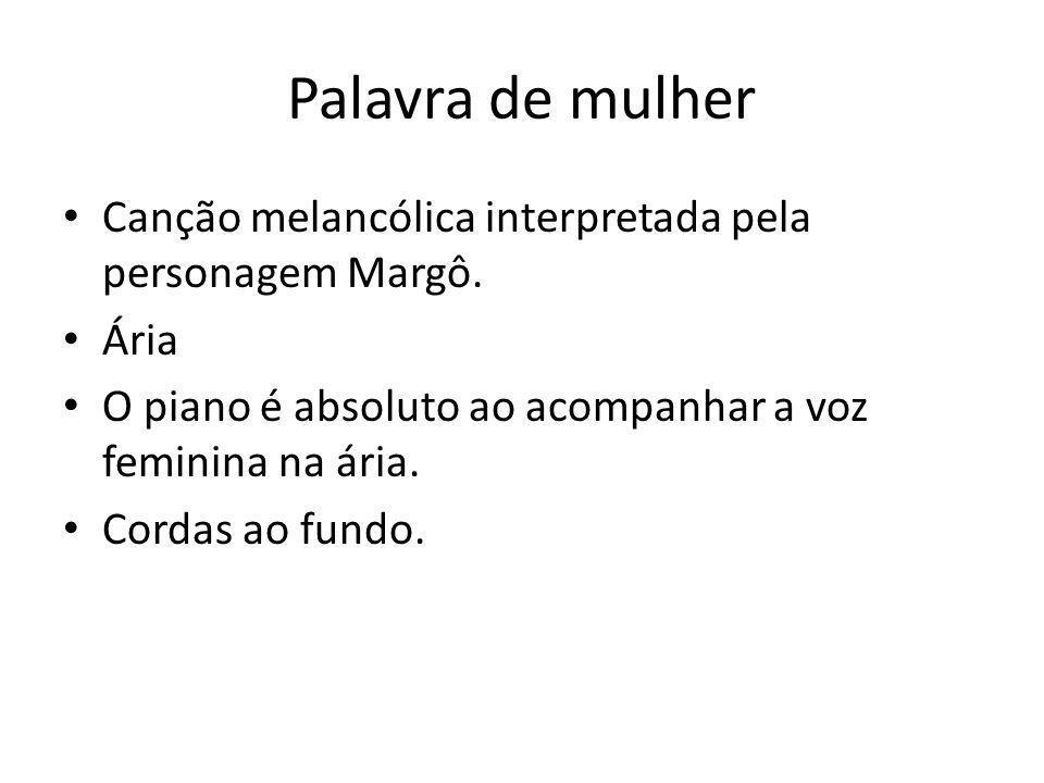 Palavra de mulher • Canção melancólica interpretada pela personagem Margô. • Ária • O piano é absoluto ao acompanhar a voz feminina na ária. • Cordas