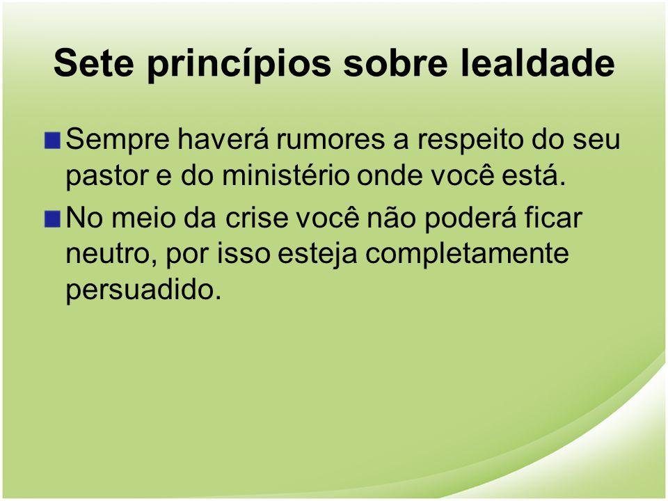 Sete princípios sobre lealdade Sempre haverá rumores a respeito do seu pastor e do ministério onde você está. No meio da crise você não poderá ficar n