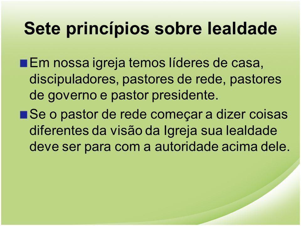 Sete princípios sobre lealdade Em nossa igreja temos líderes de casa, discipuladores, pastores de rede, pastores de governo e pastor presidente. Se o