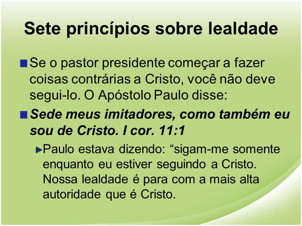 Sete princípios sobre lealdade Se o pastor presidente começar a fazer coisas contrárias a Cristo, você não deve segui-lo. O Apóstolo Paulo disse: Sede