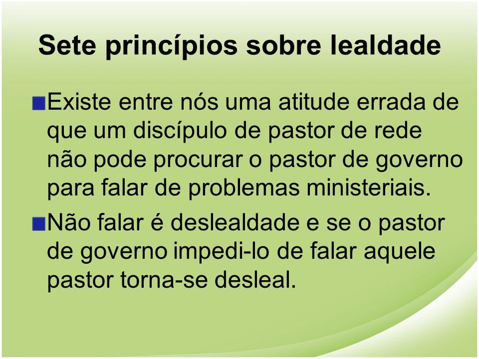 Sete princípios sobre lealdade Existe entre nós uma atitude errada de que um discípulo de pastor de rede não pode procurar o pastor de governo para fa