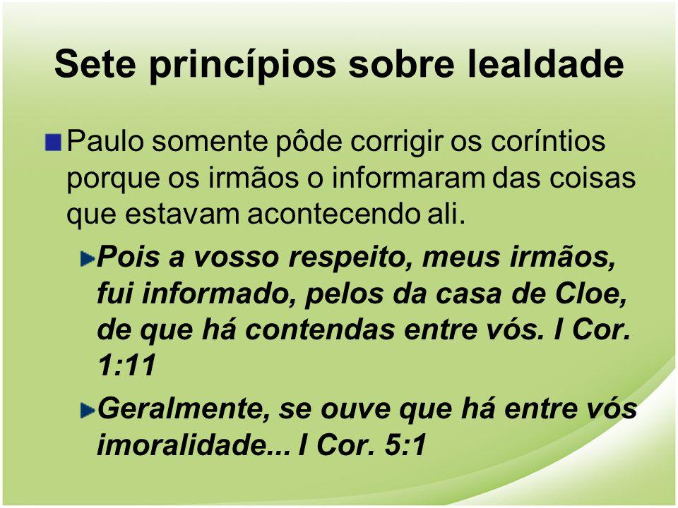 Sete princípios sobre lealdade Paulo somente pôde corrigir os coríntios porque os irmãos o informaram das coisas que estavam acontecendo ali. Pois a v