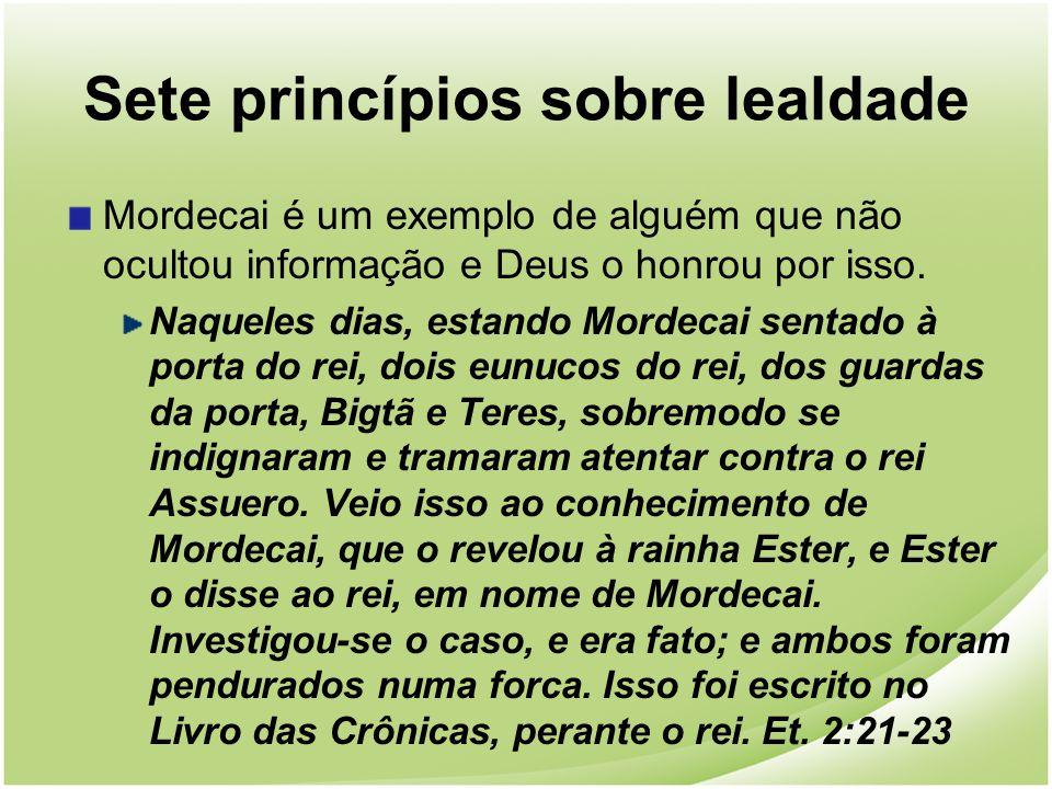 Sete princípios sobre lealdade Mordecai é um exemplo de alguém que não ocultou informação e Deus o honrou por isso. Naqueles dias, estando Mordecai se
