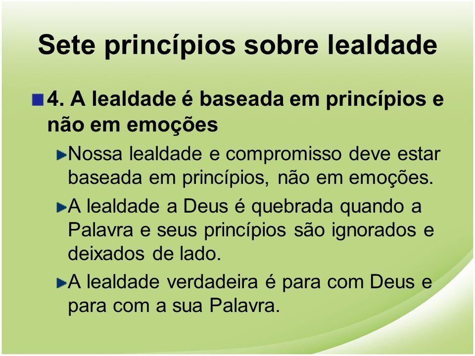 Sete princípios sobre lealdade 4. A lealdade é baseada em princípios e não em emoções Nossa lealdade e compromisso deve estar baseada em princípios, n
