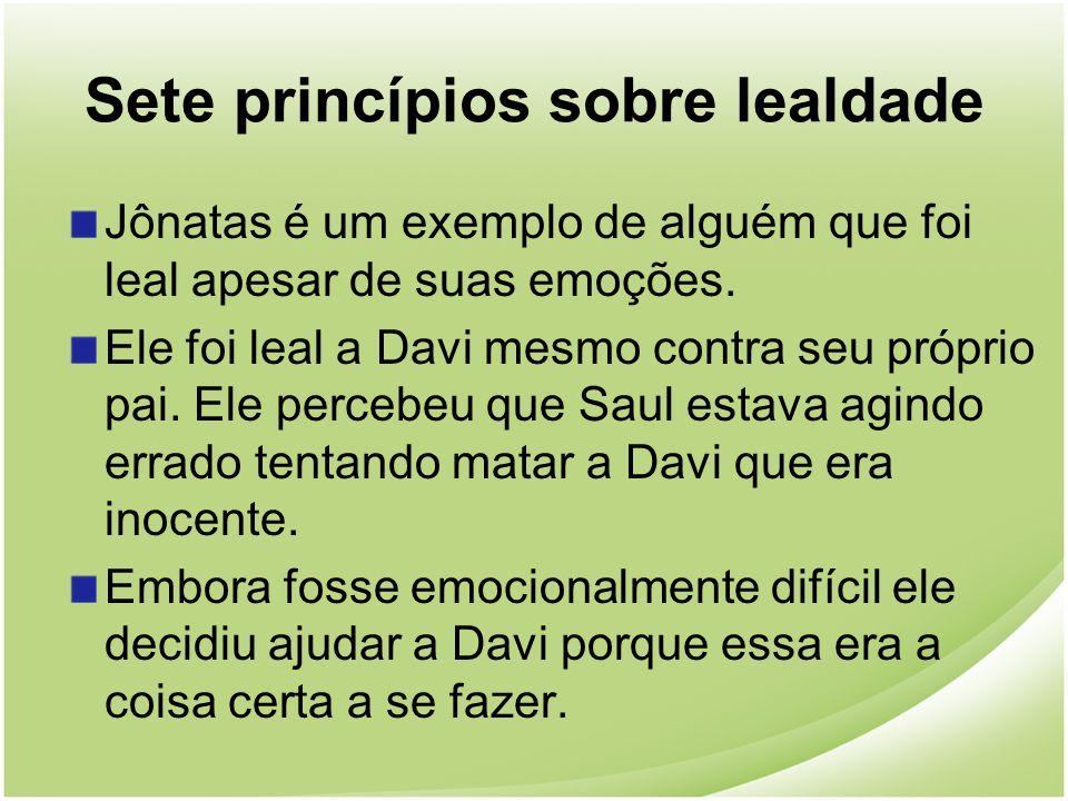 Sete princípios sobre lealdade Jônatas é um exemplo de alguém que foi leal apesar de suas emoções. Ele foi leal a Davi mesmo contra seu próprio pai. E