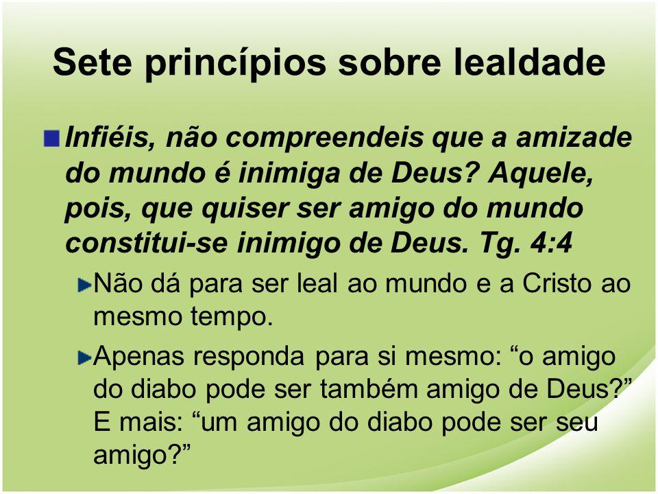Sete princípios sobre lealdade Infiéis, não compreendeis que a amizade do mundo é inimiga de Deus? Aquele, pois, que quiser ser amigo do mundo constit