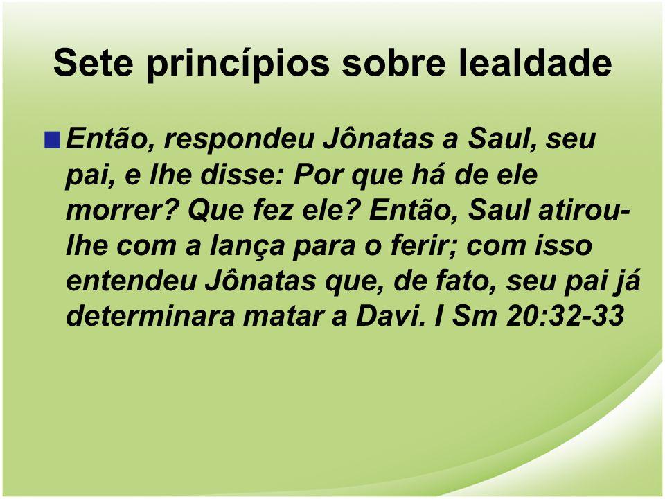 Sete princípios sobre lealdade Então, respondeu Jônatas a Saul, seu pai, e lhe disse: Por que há de ele morrer? Que fez ele? Então, Saul atirou- lhe c