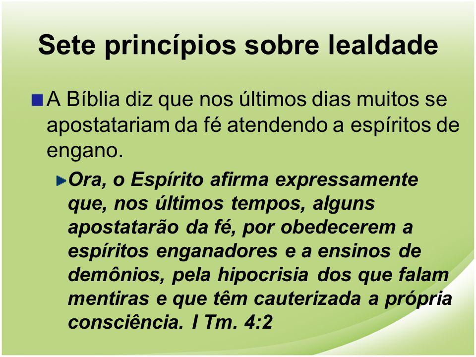 Sete princípios sobre lealdade A Bíblia diz que nos últimos dias muitos se apostatariam da fé atendendo a espíritos de engano. Ora, o Espírito afirma