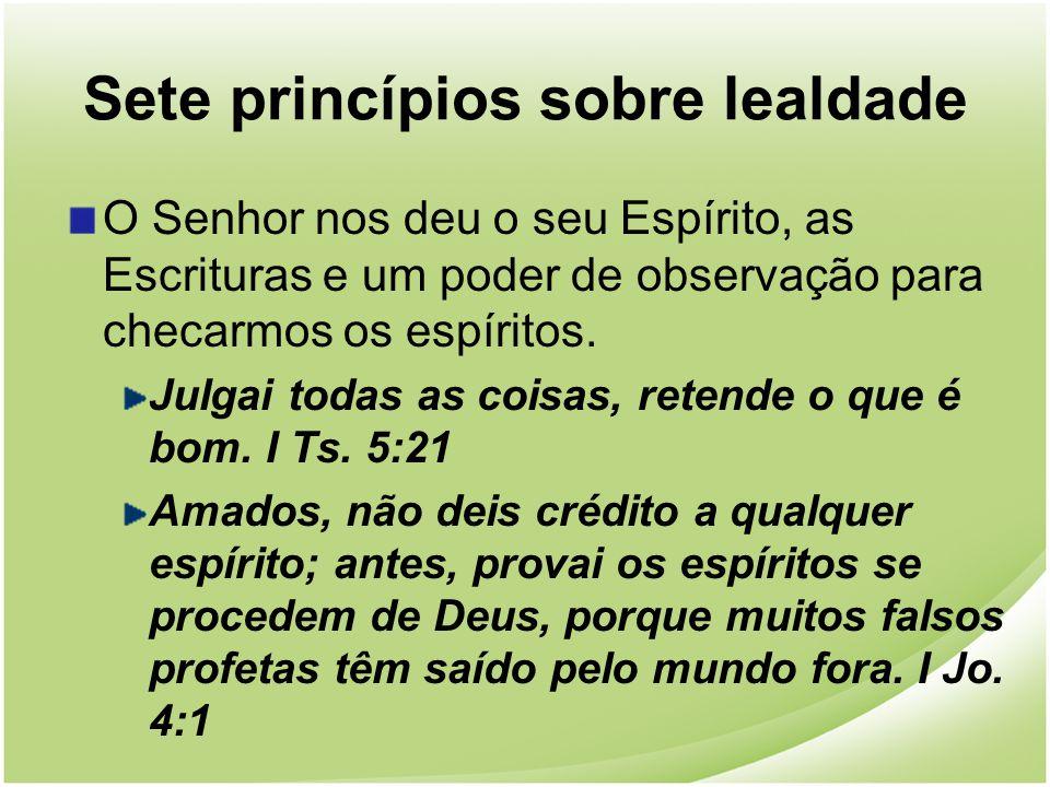 Sete princípios sobre lealdade O Senhor nos deu o seu Espírito, as Escrituras e um poder de observação para checarmos os espíritos. Julgai todas as co