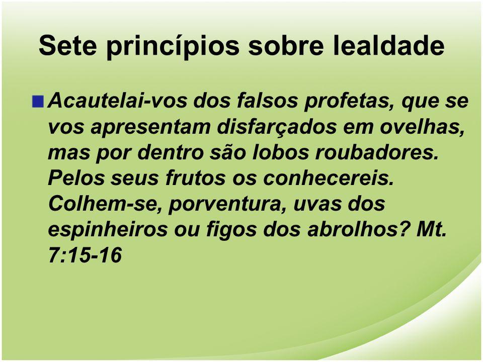 Sete princípios sobre lealdade Acautelai-vos dos falsos profetas, que se vos apresentam disfarçados em ovelhas, mas por dentro são lobos roubadores. P