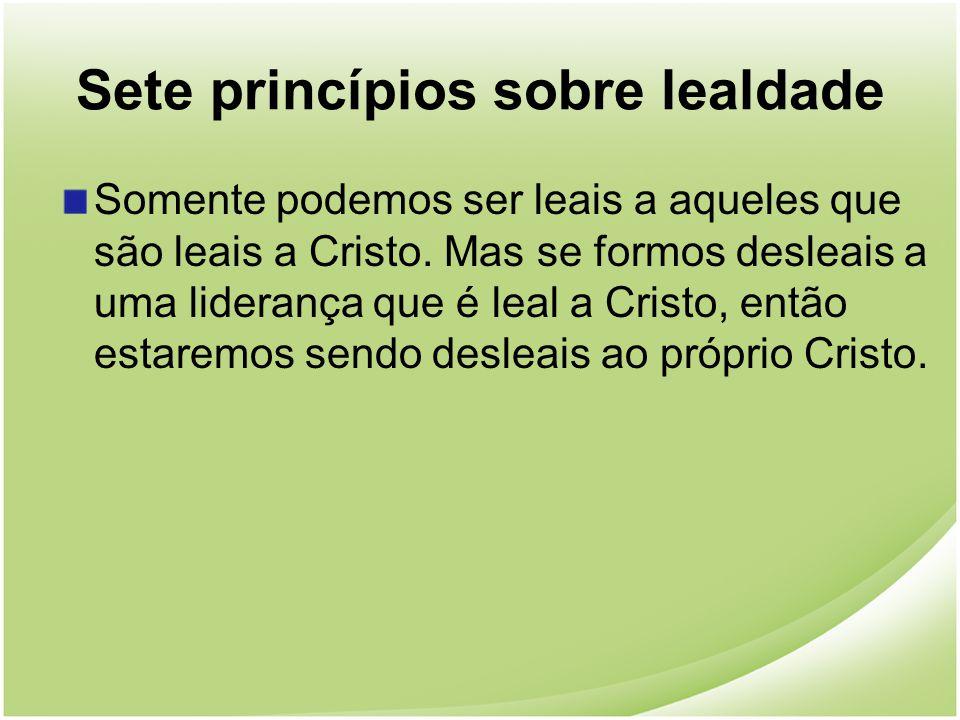 Sete princípios sobre lealdade Somente podemos ser leais a aqueles que são leais a Cristo. Mas se formos desleais a uma liderança que é leal a Cristo,
