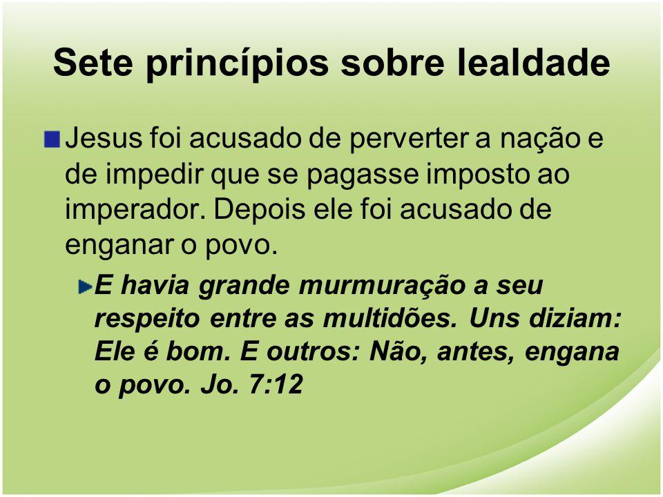 Sete princípios sobre lealdade Jesus foi acusado de perverter a nação e de impedir que se pagasse imposto ao imperador. Depois ele foi acusado de enga