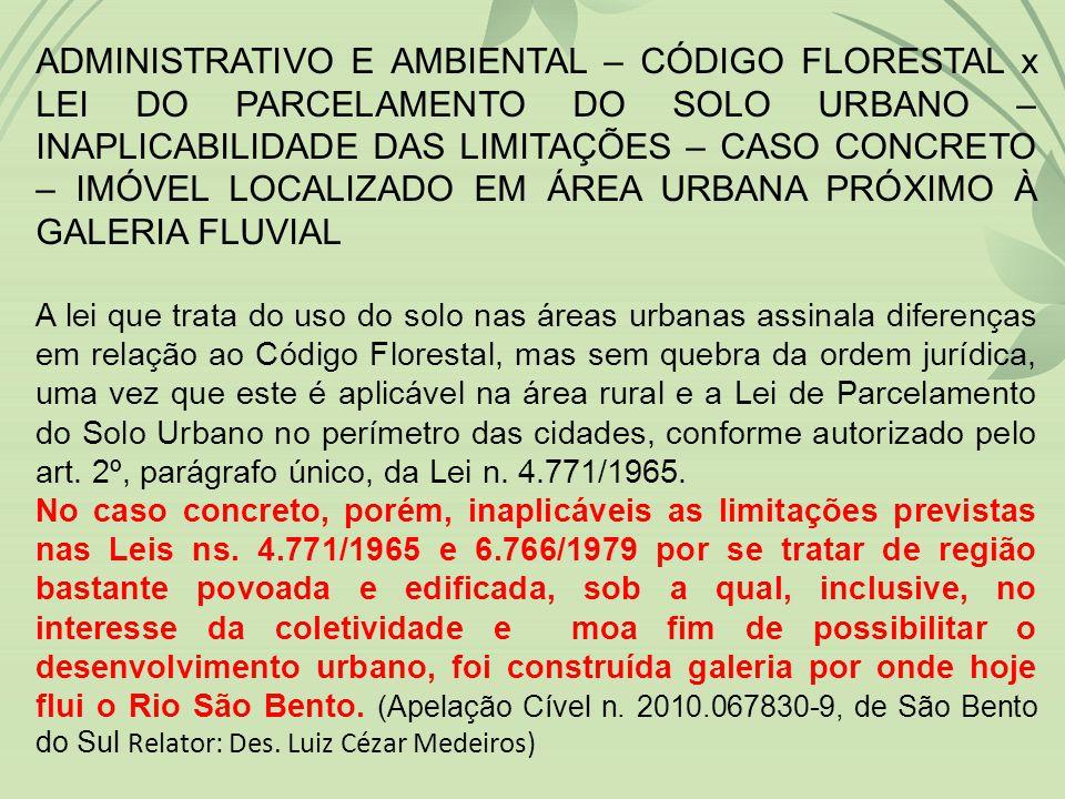 ADMINISTRATIVO E AMBIENTAL – CÓDIGO FLORESTAL x LEI DO PARCELAMENTO DO SOLO URBANO – INAPLICABILIDADE DAS LIMITAÇÕES – CASO CONCRETO – IMÓVEL LOCALIZADO EM ÁREA URBANA PRÓXIMO À GALERIA FLUVIAL A lei que trata do uso do solo nas áreas urbanas assinala diferenças em relação ao Código Florestal, mas sem quebra da ordem jurídica, uma vez que este é aplicável na área rural e a Lei de Parcelamento do Solo Urbano no perímetro das cidades, conforme autorizado pelo art.