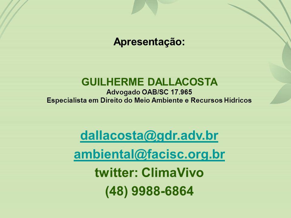 Apresentação: GUILHERME DALLACOSTA Advogado OAB/SC 17.965 Especialista em Direito do Meio Ambiente e Recursos Hídricos dallacosta@gdr.adv.br ambiental@facisc.org.br twitter: ClimaVivo (48) 9988-6864
