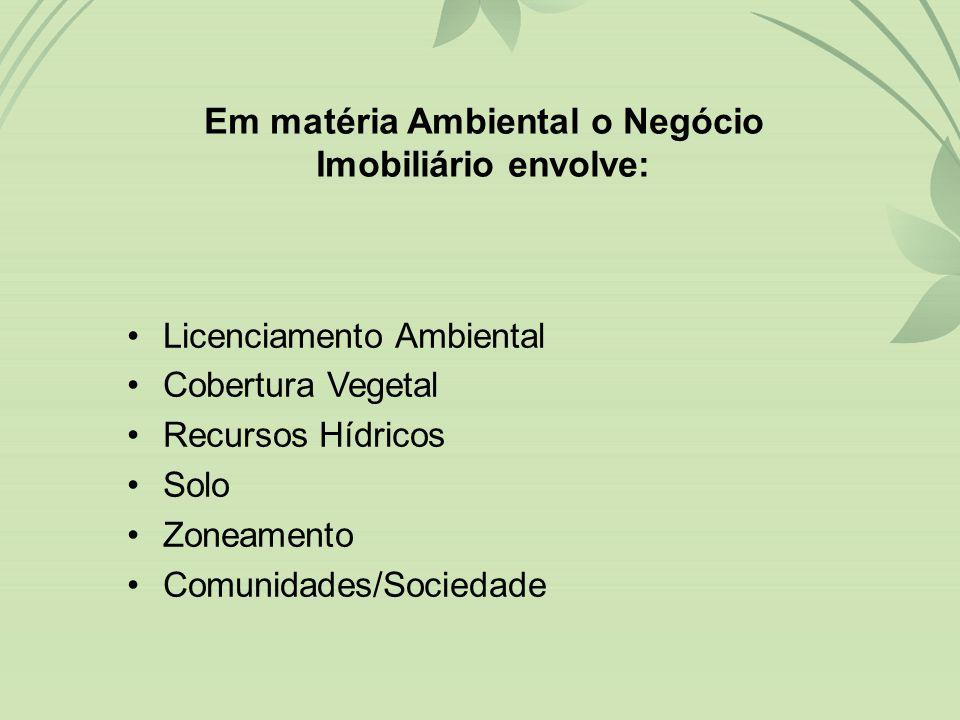 •Licenciamento Ambiental •Cobertura Vegetal •Recursos Hídricos •Solo •Zoneamento •Comunidades/Sociedade Em matéria Ambiental o Negócio Imobiliário envolve: