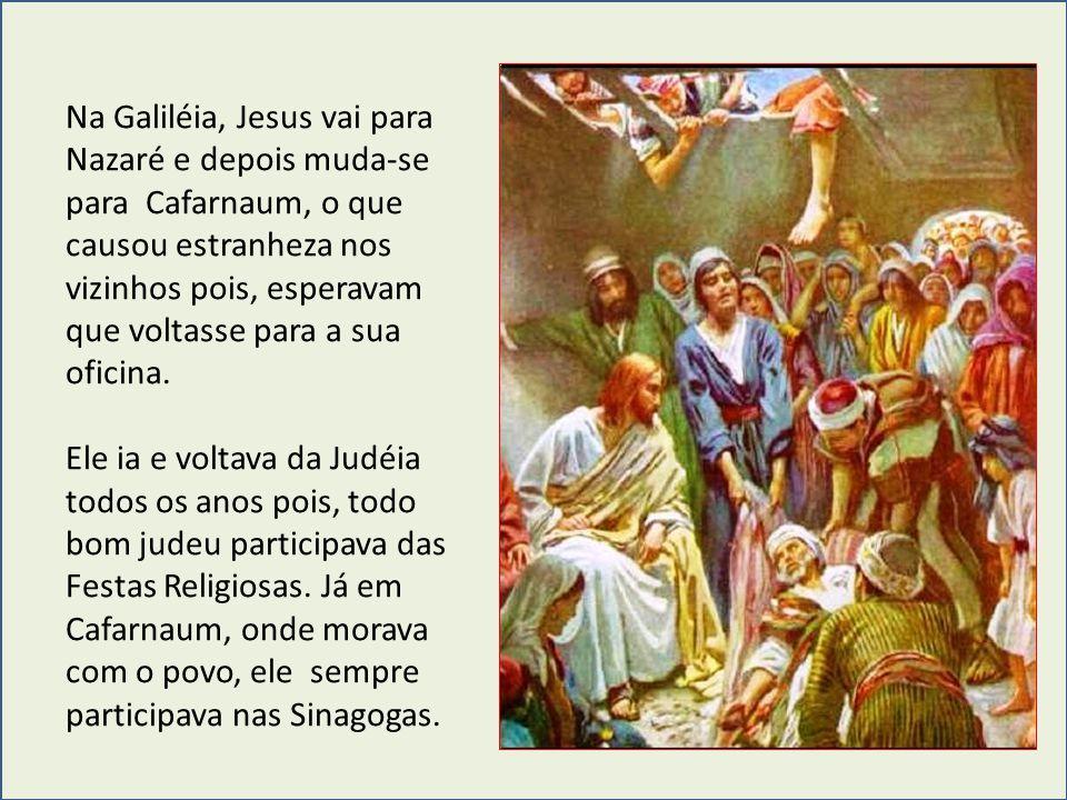 Na Galiléia, Jesus vai para Nazaré e depois muda-se para Cafarnaum, o que causou estranheza nos vizinhos pois, esperavam que voltasse para a sua ofici