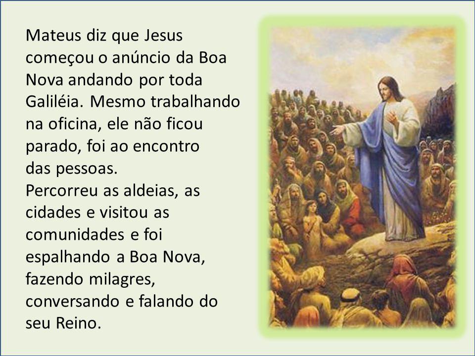Mateus diz que Jesus começou o anúncio da Boa Nova andando por toda Galiléia. Mesmo trabalhando na oficina, ele não ficou parado, foi ao encontro das