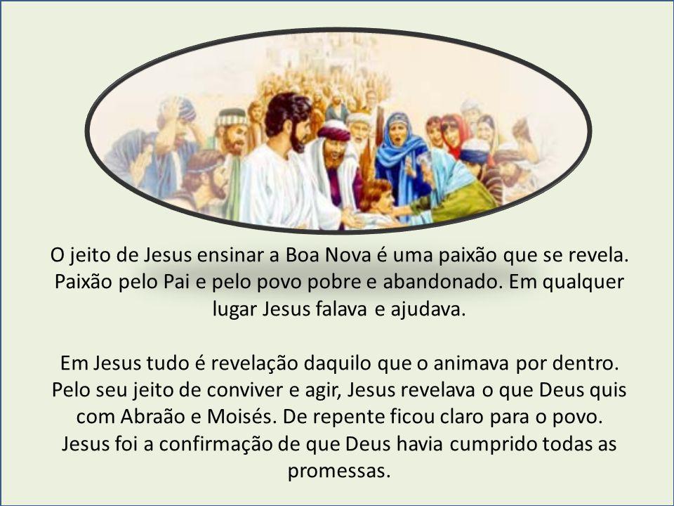 O jeito de Jesus ensinar a Boa Nova é uma paixão que se revela. Paixão pelo Pai e pelo povo pobre e abandonado. Em qualquer lugar Jesus falava e ajuda