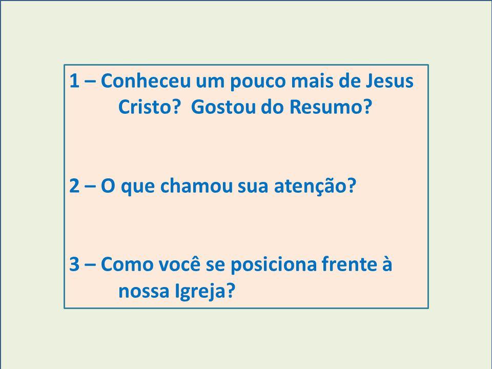 1 – Conheceu um pouco mais de Jesus Cristo? Gostou do Resumo? 2 – O que chamou sua atenção? 3 – Como você se posiciona frente à nossa Igreja?