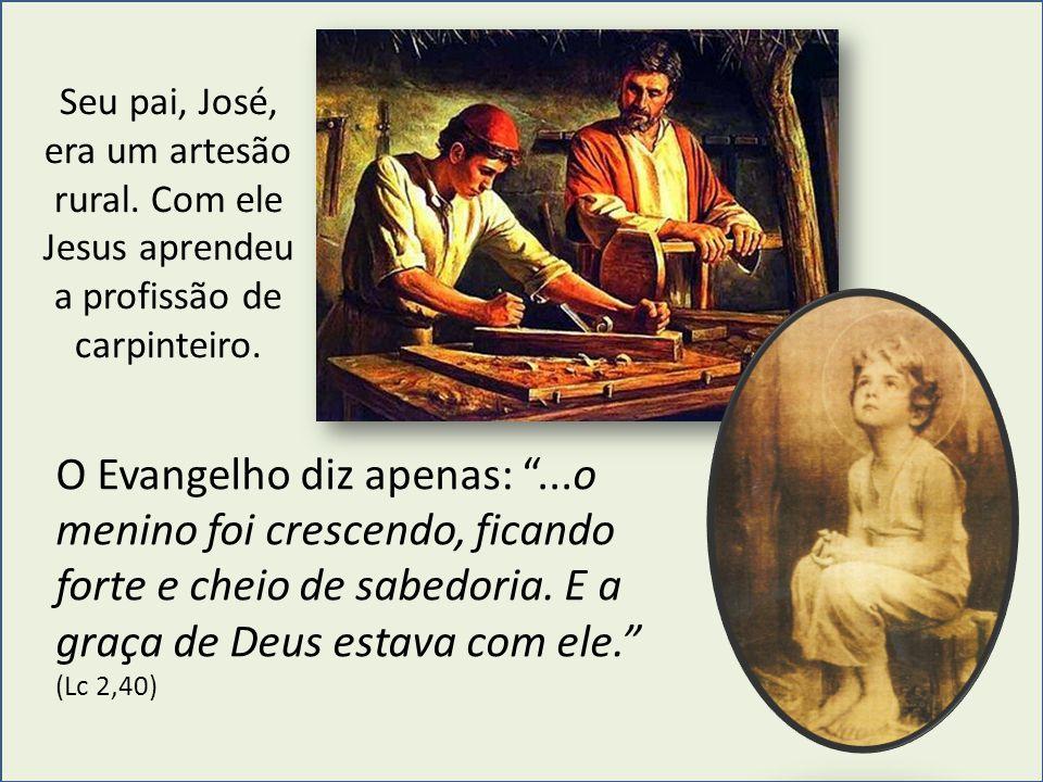 """Seu pai, José, era um artesão rural. Com ele Jesus aprendeu a profissão de carpinteiro. O Evangelho diz apenas: """"...o menino foi crescendo, ficando fo"""