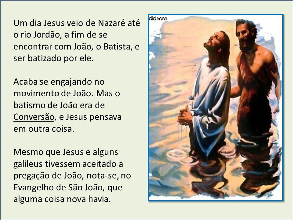 Um dia Jesus veio de Nazaré até o rio Jordão, a fim de se encontrar com João, o Batista, e ser batizado por ele. Acaba se engajando no movimento de Jo