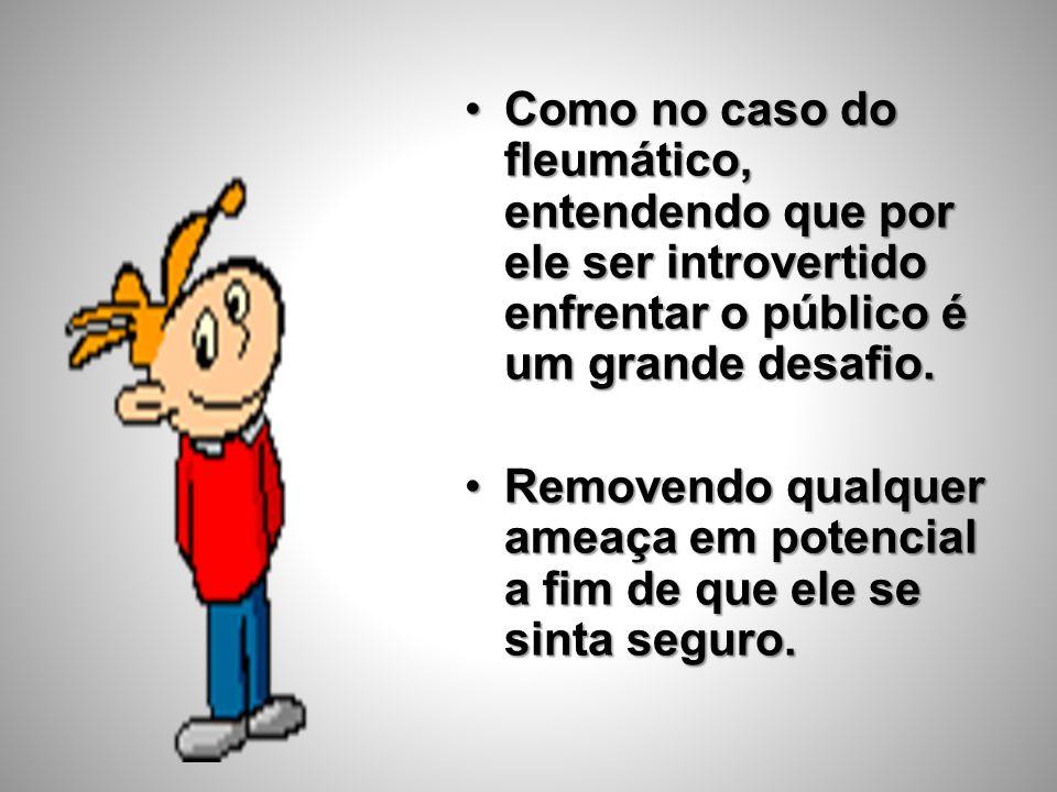 •Como no caso do fleumático, entendendo que por ele ser introvertido enfrentar o público é um grande desafio. •Removendo qualquer ameaça em potencial