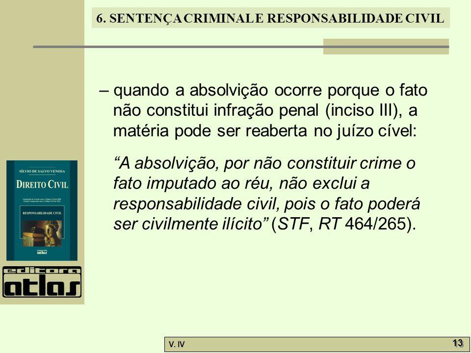 6. SENTENÇA CRIMINAL E RESPONSABILIDADE CIVIL V. IV 13 – quando a absolvição ocorre porque o fato não constitui infração penal (inciso III), a matéria
