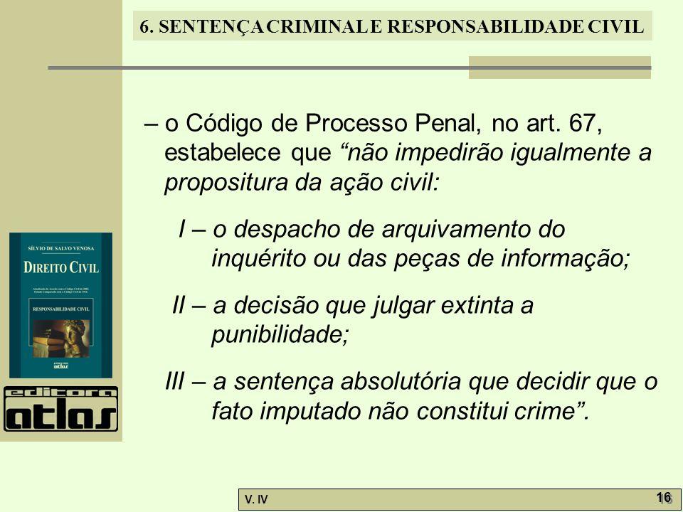 """6. SENTENÇA CRIMINAL E RESPONSABILIDADE CIVIL V. IV 16 – o Código de Processo Penal, no art. 67, estabelece que """"não impedirão igualmente a propositur"""