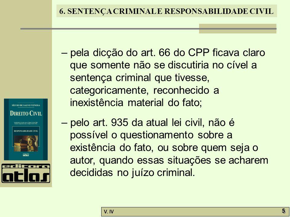 6. SENTENÇA CRIMINAL E RESPONSABILIDADE CIVIL V. IV 5 5 – pela dicção do art. 66 do CPP ficava claro que somente não se discutiria no cível a sentença