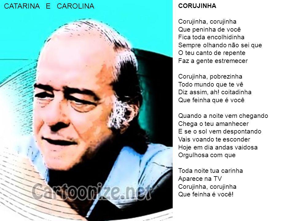 CORUJINHA Corujinha, corujinha Que peninha de você Fica toda encolhidinha Sempre olhando não sei que O teu canto de repente Faz a gente estremecer Corujinha, pobrezinha Todo mundo que te vê Diz assim, ah.
