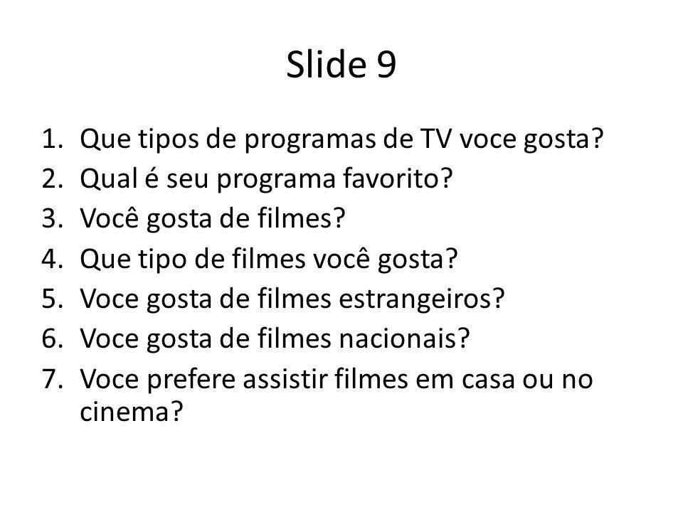Slide 9 1.Que tipos de programas de TV voce gosta? 2.Qual é seu programa favorito? 3.Você gosta de filmes? 4.Que tipo de filmes você gosta? 5.Voce gos