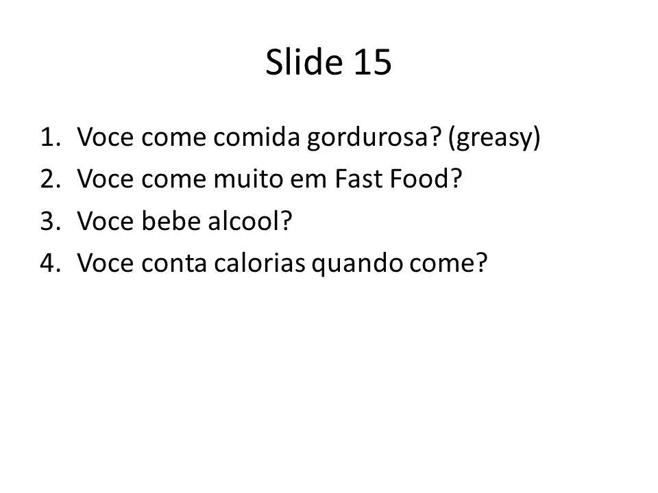 Slide 15 1.Voce come comida gordurosa? (greasy) 2.Voce come muito em Fast Food? 3.Voce bebe alcool? 4.Voce conta calorias quando come?