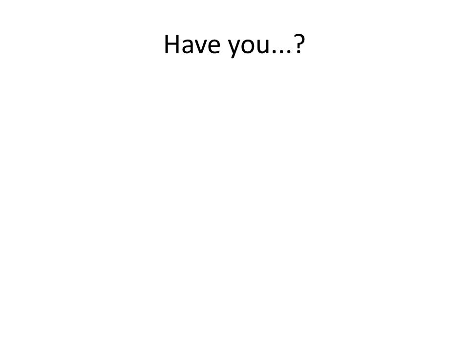 Have you...?